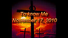 To know Me - November 17, 2010