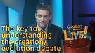 (4-07) The key to understanding the creation/evolution debate (Creation Magazine LIVE!)