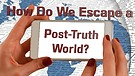 How Do We Escape a Post-Truth World?