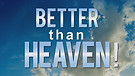 Better Than Heaven!
