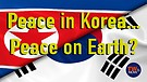 Peace in Korea... Peace on Earth?