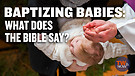 Baptizing Babies: What Does the Bible Say?