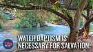 Water Baptism IS Necessary for Salvation!