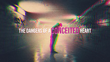The Dangers of a Conceited Heart