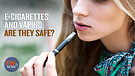 E-Cigarettes and Vaping: Are they Sa...