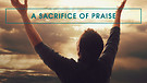 Praise, Thanksgiving and Worship (7): The Power of the Sacrifice of Praise