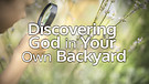 Discovering God in Your Own Backyard...