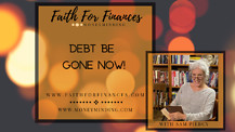 Debt Be Gone..Now, Faith For Finances, with for Sam Piercy - Episode 17