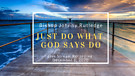 Just Do What GOD Says Do