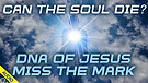 Can the Soul Die? DNA of Jesus & Miss the Mark 0...