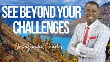 See Beyond Your Challenges | Dr. Kazumba Charles