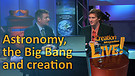 (2-16) Astronomy, the Big Bang and creation (Creation Magazine LIVE!)