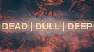 Dead, Dull, or Deep