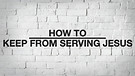 How to Keep From Serving Jesus