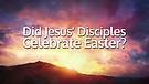 Did Jesus' Disciples Celebrate Easter?